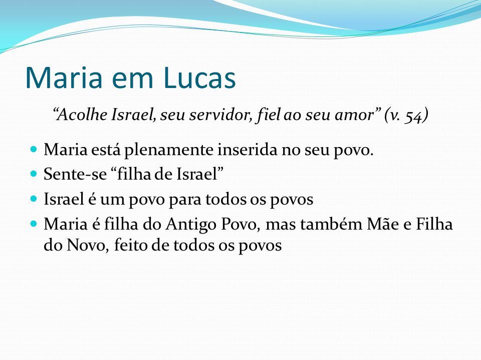 """Maria em Lucas """"Acolhe Israel, seu servidor, fiel ao seu amor"""" (v. 54) Maria está plenamente inserida no seu povo. Sente-se """"filha de Israel"""" Israel é"""
