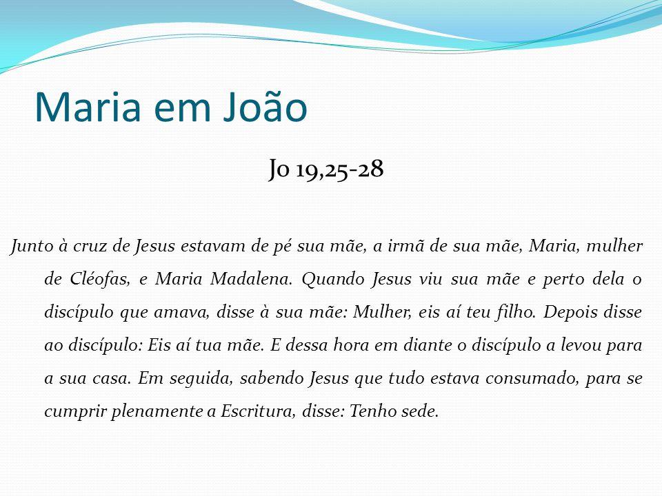 Jo 19,25-28 Junto à cruz de Jesus estavam de pé sua mãe, a irmã de sua mãe, Maria, mulher de Cléofas, e Maria Madalena. Quando Jesus viu sua mãe e per