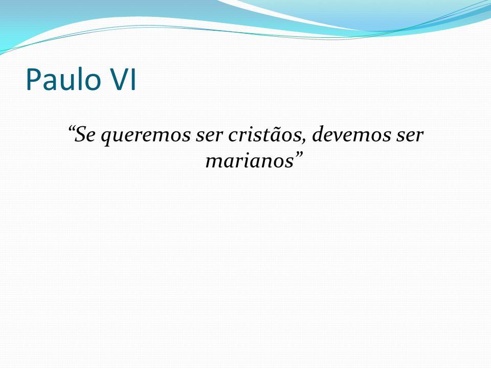 """Paulo VI """"Se queremos ser cristãos, devemos ser marianos"""""""