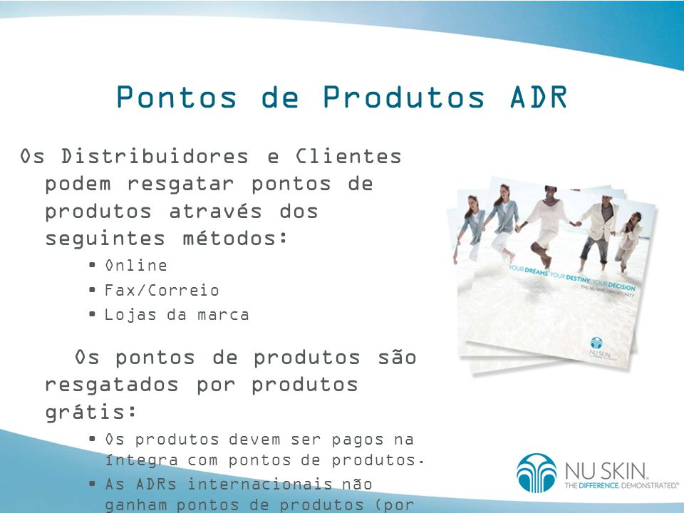 Pontos de Produtos ADR Os Distribuidores e Clientes podem resgatar pontos de produtos através dos seguintes métodos: Online Fax/Correio Lojas da marca Os pontos de produtos são resgatados por produtos grátis: Os produtos devem ser pagos na íntegra com pontos de produtos.