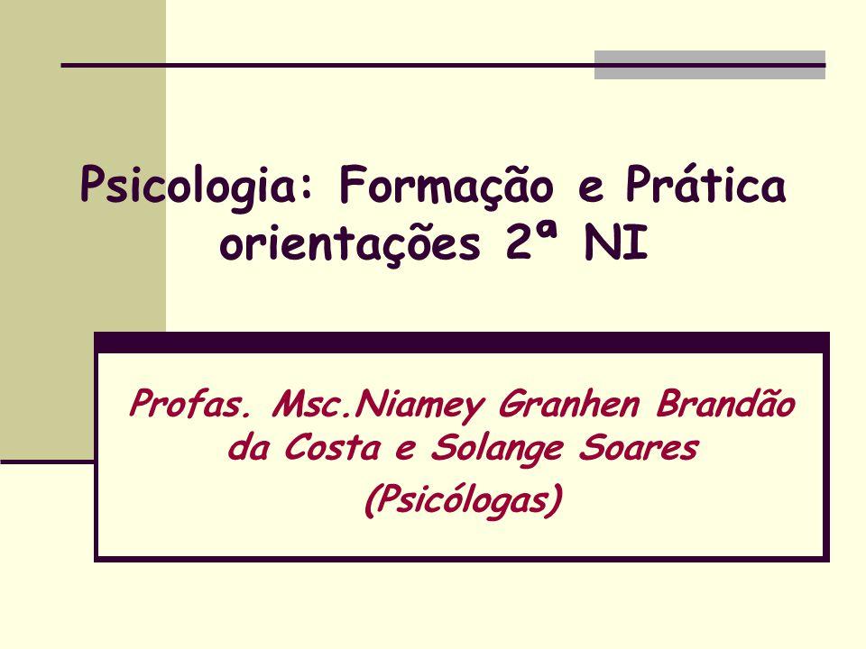 Psicologia: Formação e Prática orientações 2ª NI Profas. Msc.Niamey Granhen Brandão da Costa e Solange Soares (Psicólogas)