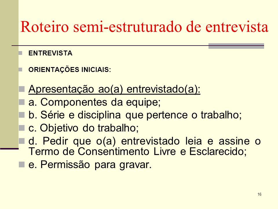 Roteiro semi-estruturado de entrevista ENTREVISTA ORIENTAÇÕES INICIAIS: Apresentação ao(a) entrevistado(a): a. Componentes da equipe; b. Série e disci