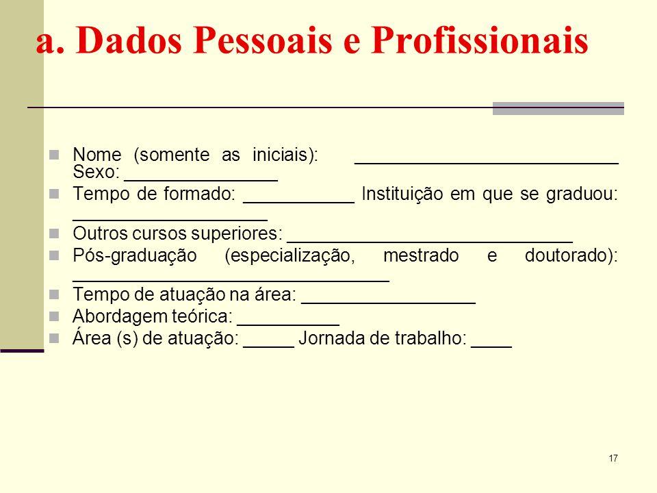 a. Dados Pessoais e Profissionais Nome (somente as iniciais): __________________________ Sexo: _______________ Tempo de formado: ___________ Instituiç