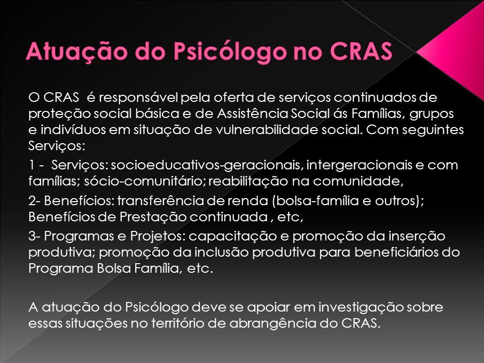 O CRAS é responsável pela oferta de serviços continuados de proteção social básica e de Assistência Social ás Famílias, grupos e indivíduos em situaçã