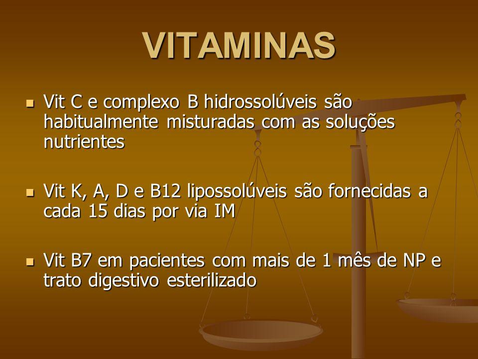 VITAMINAS Vit C e complexo B hidrossolúveis são habitualmente misturadas com as soluções nutrientes Vit C e complexo B hidrossolúveis são habitualmente misturadas com as soluções nutrientes Vit K, A, D e B12 lipossolúveis são fornecidas a cada 15 dias por via IM Vit K, A, D e B12 lipossolúveis são fornecidas a cada 15 dias por via IM Vit B7 em pacientes com mais de 1 mês de NP e trato digestivo esterilizado Vit B7 em pacientes com mais de 1 mês de NP e trato digestivo esterilizado