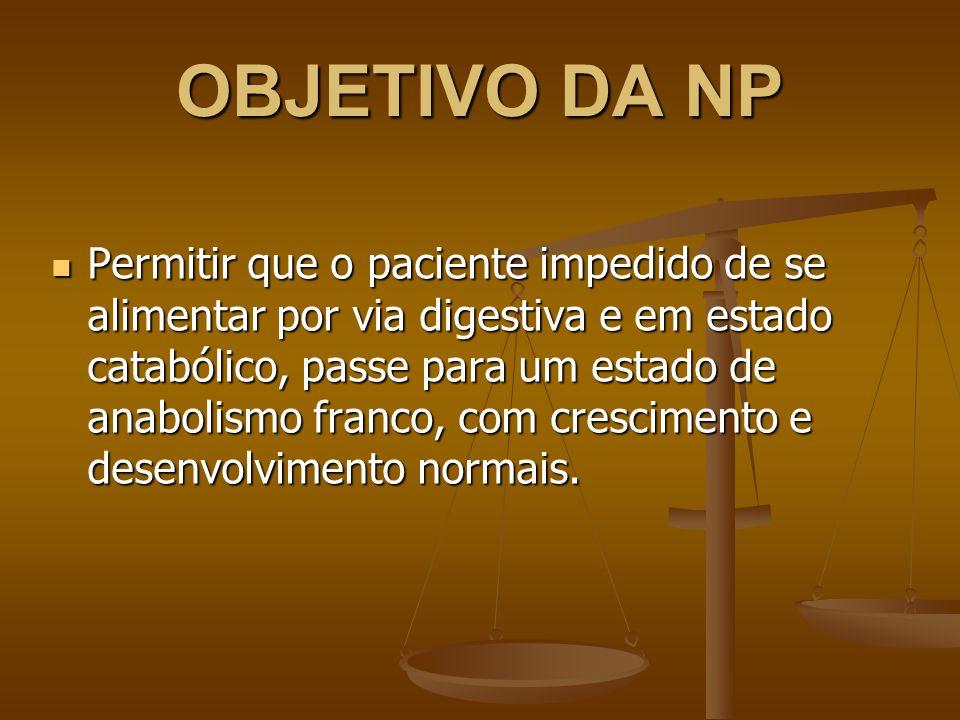 OBJETIVO DA NP Permitir que o paciente impedido de se alimentar por via digestiva e em estado catabólico, passe para um estado de anabolismo franco, com crescimento e desenvolvimento normais.