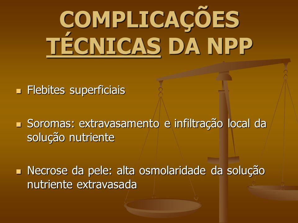 COMPLICAÇÕES TÉCNICAS DA NPP Flebites superficiais Flebites superficiais Soromas: extravasamento e infiltração local da solução nutriente Soromas: ext