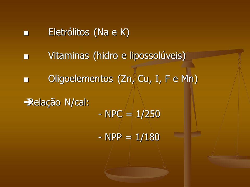 ■ Eletrólitos (Na e K) ■ Vitaminas (hidro e lipossolúveis) ■ Oligoelementos (Zn, Cu, I, F e Mn)  Relação N/cal: - NPC = 1/250 - NPP = 1/180