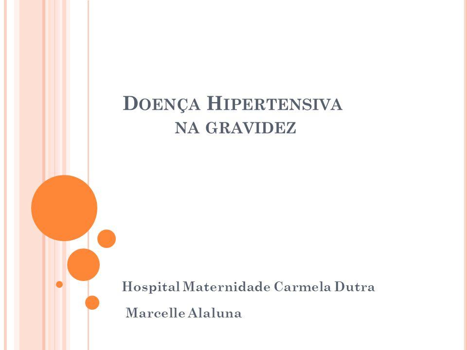 D OENÇA H IPERTENSIVA NA GRAVIDEZ Hospital Maternidade Carmela Dutra Marcelle Alaluna