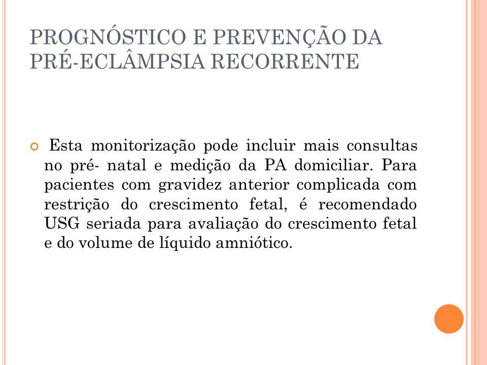 PROGNÓSTICO E PREVENÇÃO DA PRÉ-ECLÂMPSIA RECORRENTE Esta monitorização pode incluir mais consultas no pré- natal e medição da PA domiciliar.