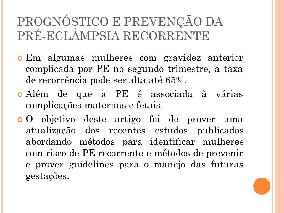 PROGNÓSTICO E PREVENÇÃO DA PRÉ-ECLÂMPSIA RECORRENTE Em algumas mulheres com gravidez anterior complicada por PE no segundo trimestre, a taxa de recorrência pode ser alta até 65%.