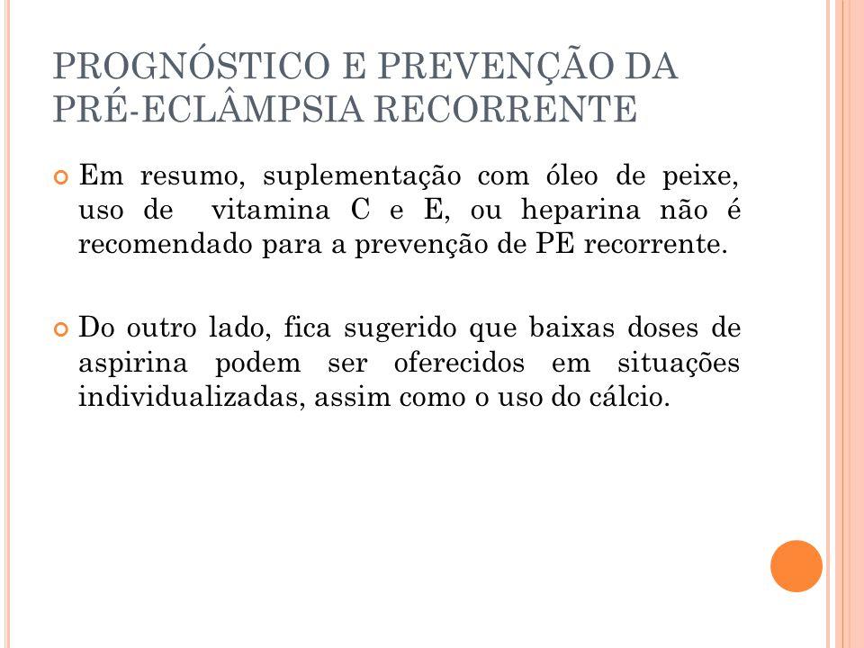 PROGNÓSTICO E PREVENÇÃO DA PRÉ-ECLÂMPSIA RECORRENTE Em resumo, suplementação com óleo de peixe, uso de vitamina C e E, ou heparina não é recomendado para a prevenção de PE recorrente.
