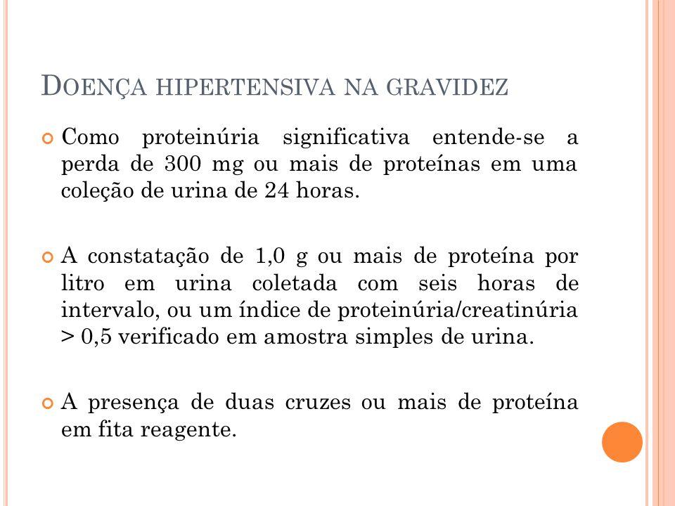 D OENÇA HIPERTENSIVA NA GRAVIDEZ Como proteinúria significativa entende-se a perda de 300 mg ou mais de proteínas em uma coleção de urina de 24 horas.