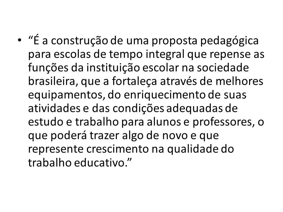 """""""É a construção de uma proposta pedagógica para escolas de tempo integral que repense as funções da instituição escolar na sociedade brasileira, que a"""