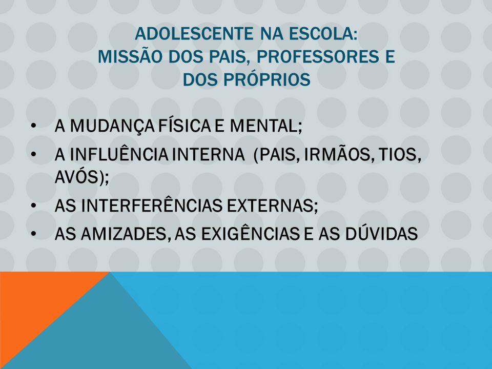 ADOLESCENTE NA ESCOLA: MISSÃO DOS PAIS, PROFESSORES E DOS PRÓPRIOS A MUDANÇA FÍSICA E MENTAL; A INFLUÊNCIA INTERNA (PAIS, IRMÃOS, TIOS, AVÓS); AS INTERFERÊNCIAS EXTERNAS; AS AMIZADES, AS EXIGÊNCIAS E AS DÚVIDAS