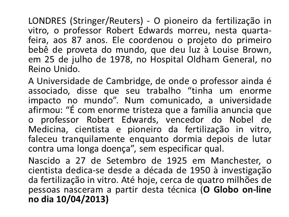 LONDRES (Stringer/Reuters) - O pioneiro da fertilização in vitro, o professor Robert Edwards morreu, nesta quarta- feira, aos 87 anos. Ele coordenou o