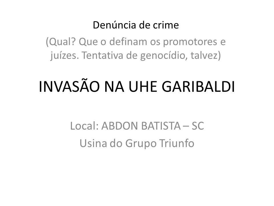 INVASÃO NA UHE GARIBALDI Local: ABDON BATISTA – SC Usina do Grupo Triunfo Denúncia de crime (Qual? Que o definam os promotores e juízes. Tentativa de