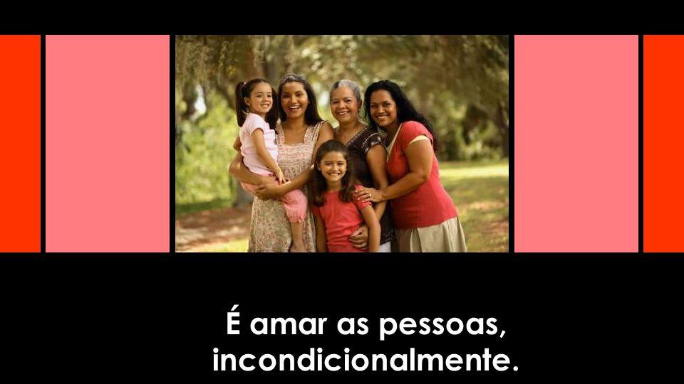É amar as pessoas, incondicionalmente.