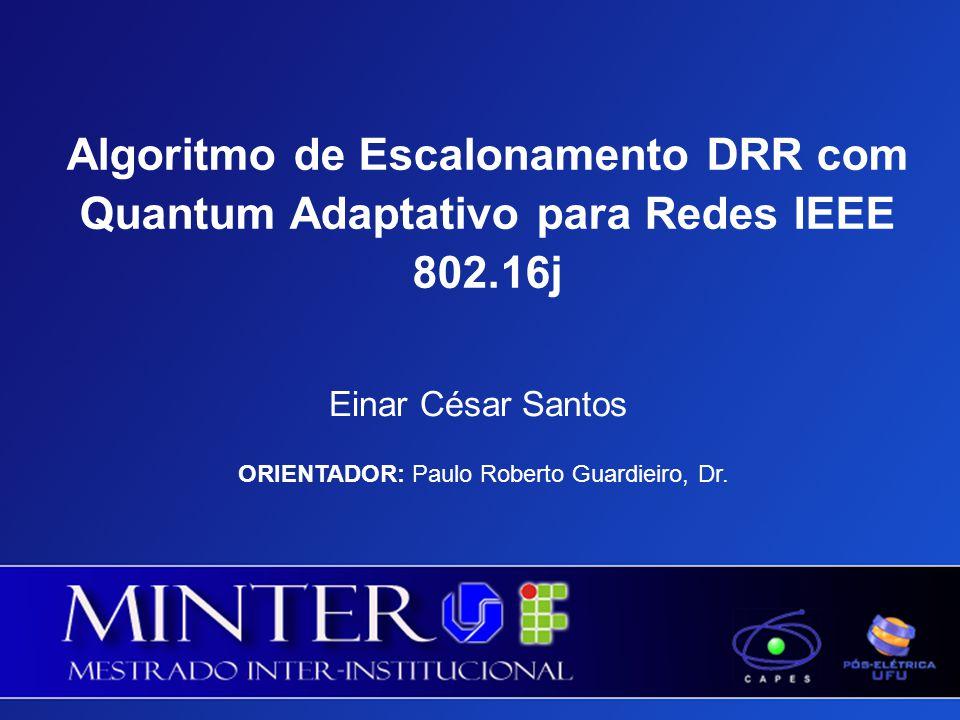 Algoritmo de Escalonamento DRR com Quantum Adaptativo para Redes IEEE 802.16j Einar César Santos ORIENTADOR: Paulo Roberto Guardieiro, Dr.