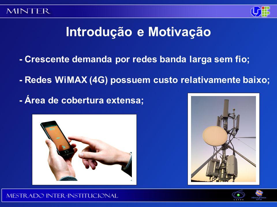 Introdução e Motivação - Crescente demanda por redes banda larga sem fio; - Redes WiMAX (4G) possuem custo relativamente baixo; - Área de cobertura extensa;