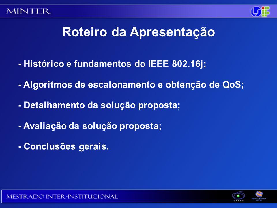 - Histórico e fundamentos do IEEE 802.16j; - Algoritmos de escalonamento e obtenção de QoS; - Detalhamento da solução proposta; - Avaliação da solução proposta; - Conclusões gerais.