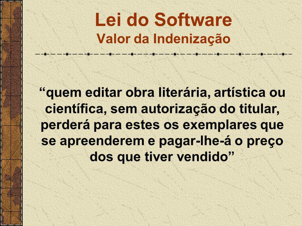 """Lei do Software Valor da Indenização """"quem editar obra literária, artística ou científica, sem autorização do titular, perderá para estes os exemplare"""