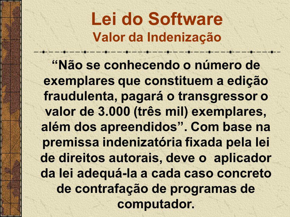 """Lei do Software Valor da Indenização """"Não se conhecendo o número de exemplares que constituem a edição fraudulenta, pagará o transgressor o valor de 3"""