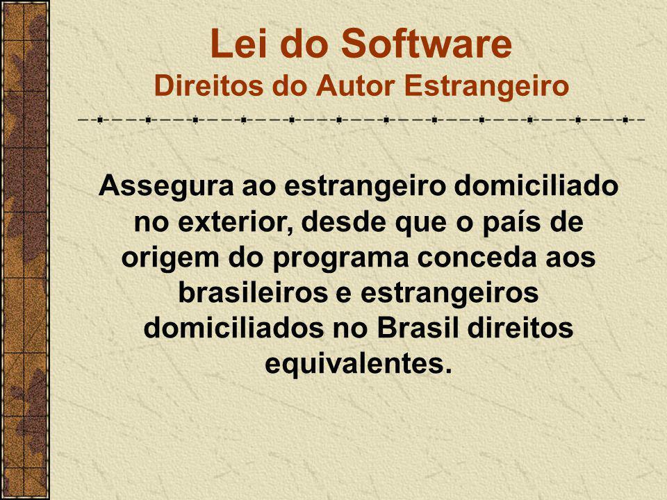 Lei do Software Direitos do Autor Estrangeiro Assegura ao estrangeiro domiciliado no exterior, desde que o país de origem do programa conceda aos bras