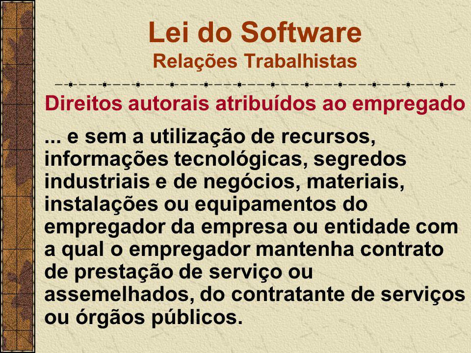 Lei do Software Relações Trabalhistas Direitos autorais atribuídos ao empregado... e sem a utilização de recursos, informações tecnológicas, segredos