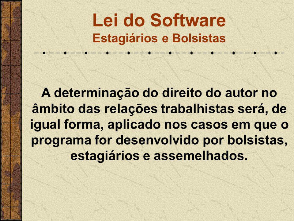 Lei do Software Estagiários e Bolsistas A determinação do direito do autor no âmbito das relações trabalhistas será, de igual forma, aplicado nos caso