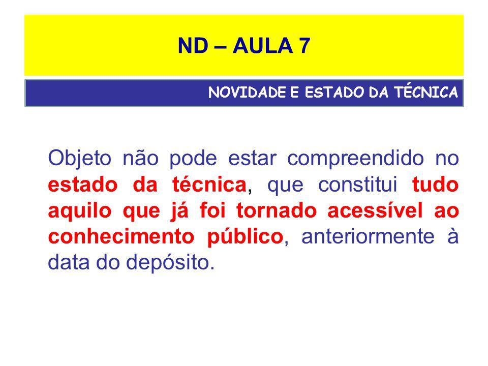 ND – AULA 7 Objeto não pode estar compreendido no estado da técnica, que constitui tudo aquilo que já foi tornado acessível ao conhecimento público, anteriormente à data do depósito.