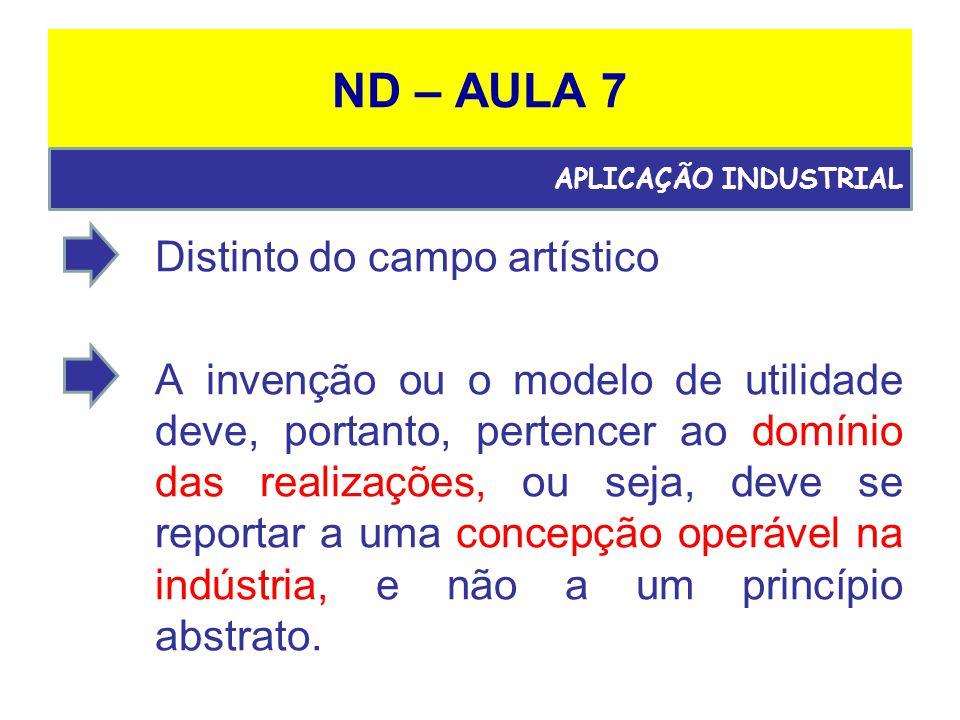 ND – AULA 7 Distinto do campo artístico A invenção ou o modelo de utilidade deve, portanto, pertencer ao domínio das realizações, ou seja, deve se reportar a uma concepção operável na indústria, e não a um princípio abstrato.