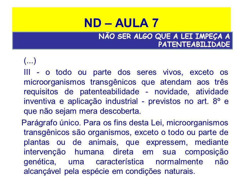 ND – AULA 7 (...) III - o todo ou parte dos seres vivos, exceto os microorganismos transgênicos que atendam aos três requisitos de patenteabilidade - novidade, atividade inventiva e aplicação industrial - previstos no art.