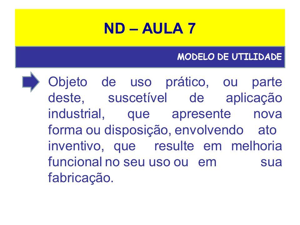 ND – AULA 7 Objeto de uso prático, ou parte deste,suscetível de aplicação industrial, que apresente nova forma ou disposição, envolvendo ato inventivo, que resulte em melhoria funcional no seu uso ou em sua fabricação.
