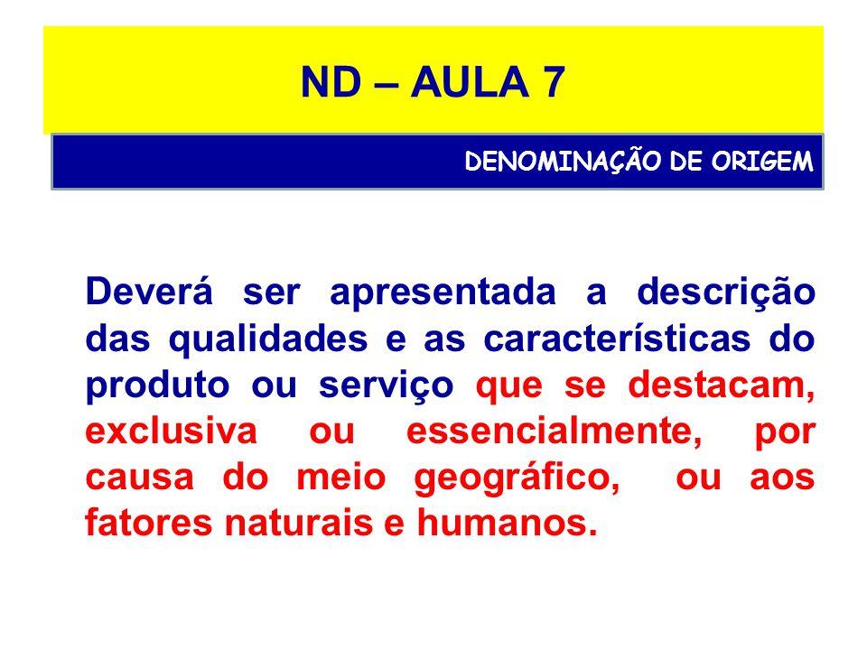 ND – AULA 7 Deverá ser apresentada a descrição das qualidades e as características do produto ou serviço que se destacam, exclusiva ou essencialmente, por causa do meio geográfico, ou aos fatores naturais e humanos.