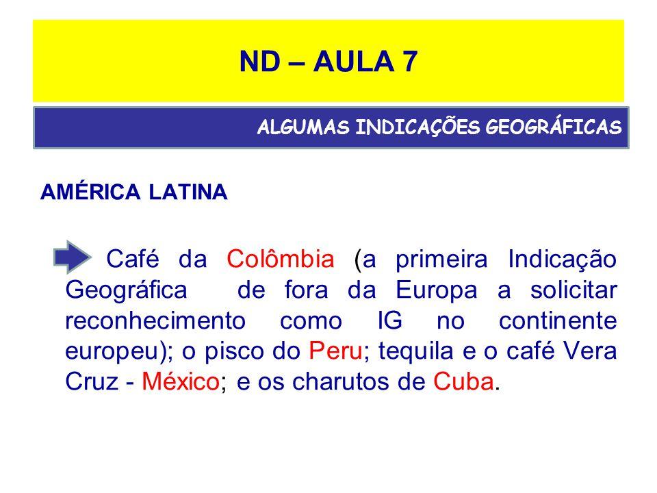 ND – AULA 7 AMÉRICA LATINA Café da Colômbia (a primeira Indicação Geográfica de fora da Europa a solicitar reconhecimento como IG no continente europeu); o pisco do Peru; tequila e o café Vera Cruz - México; e os charutos de Cuba.
