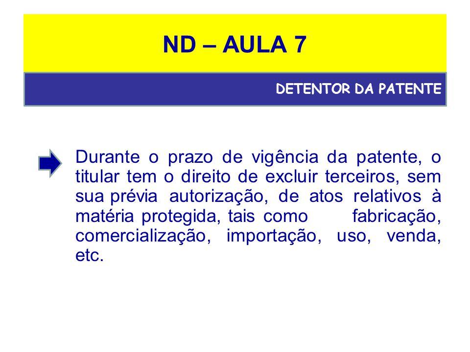 ND – AULA 7 Durante o prazo de vigência da patente, o titular tem o direito de excluir terceiros, sem sua prévia autorização, de atos relativos à matéria protegida, taiscomo fabricação, comercialização, importação, uso, venda, etc.