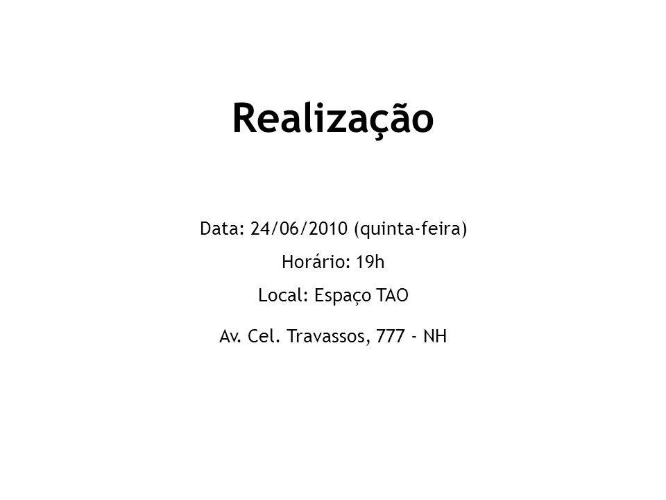 Realização Data: 24/06/2010 (quinta-feira) Horário: 19h Local: Espaço TAO Av.