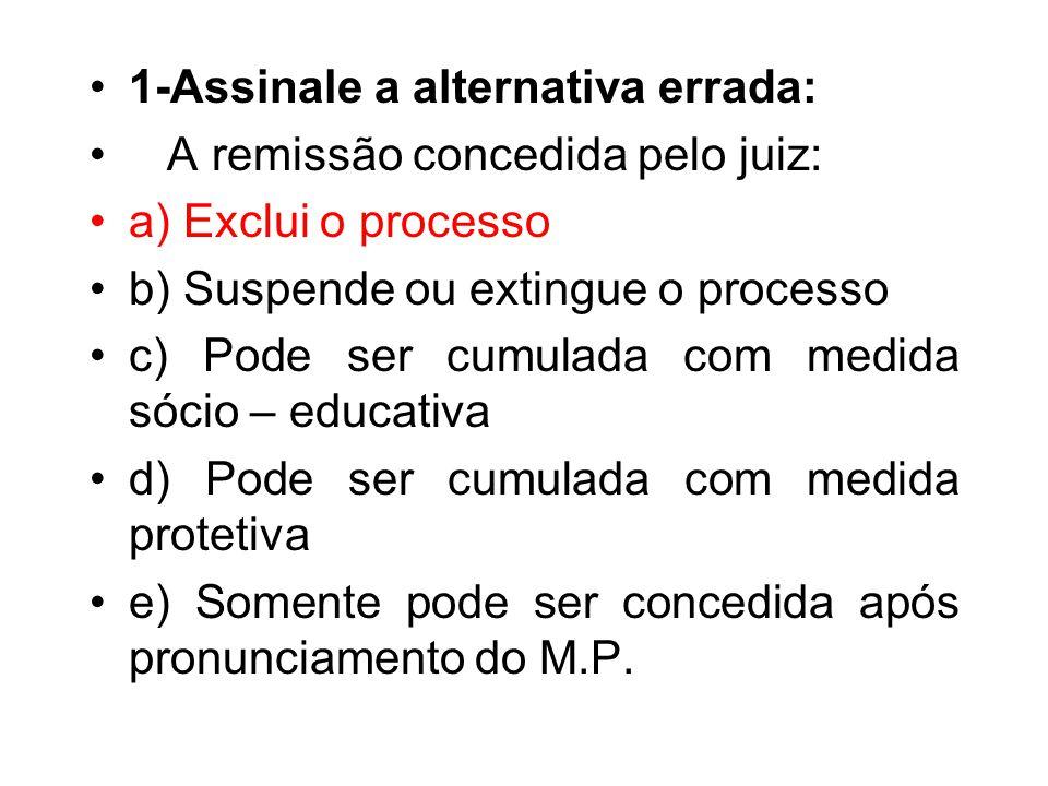 1-Assinale a alternativa errada: A remissão concedida pelo juiz: a) Exclui o processo b) Suspende ou extingue o processo c) Pode ser cumulada com medi