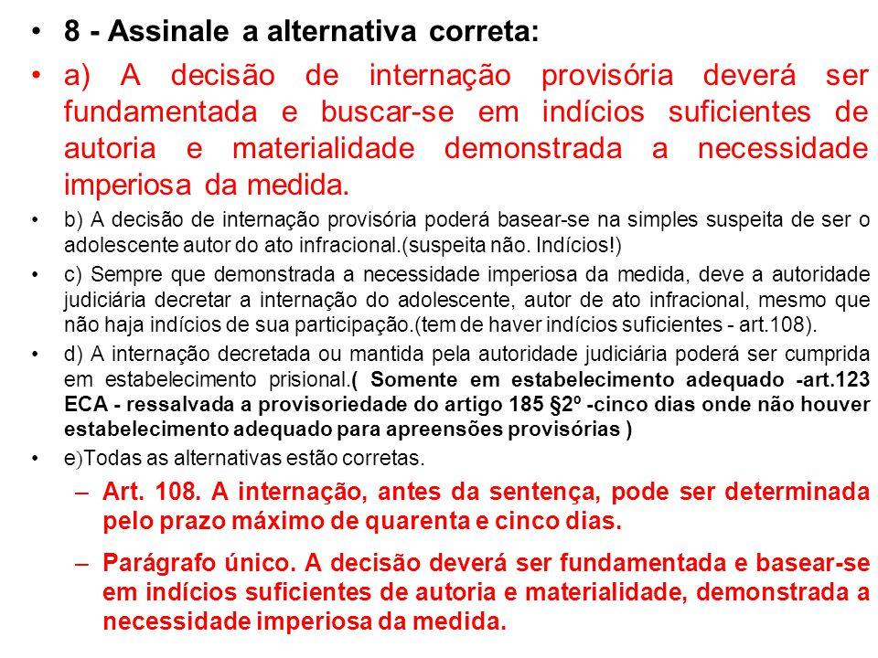 8 - Assinale a alternativa correta: a) A decisão de internação provisória deverá ser fundamentada e buscar-se em indícios suficientes de autoria e mat