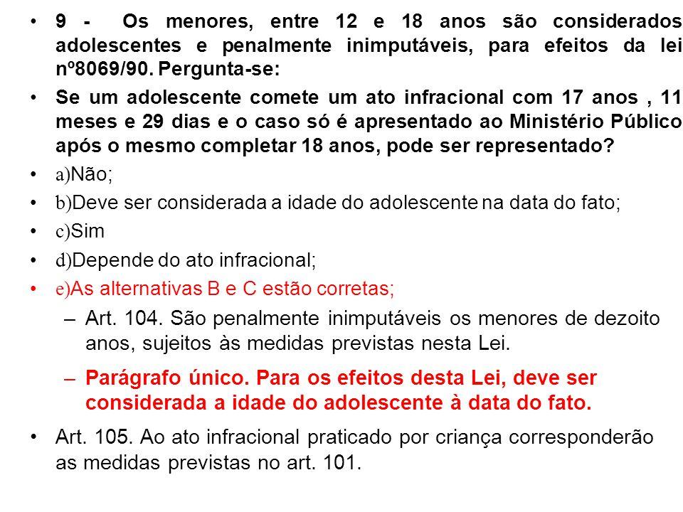 9 - Os menores, entre 12 e 18 anos são considerados adolescentes e penalmente inimputáveis, para efeitos da lei nº8069/90. Pergunta-se: Se um adolesce