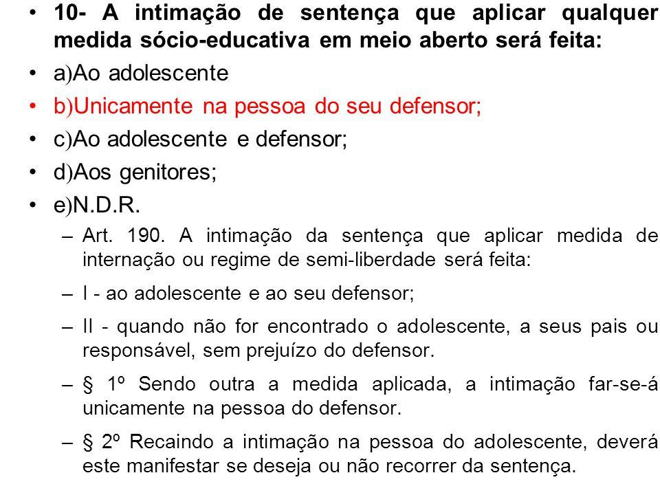 10- A intimação de sentença que aplicar qualquer medida sócio-educativa em meio aberto será feita: a ) Ao adolescente b ) Unicamente na pessoa do seu