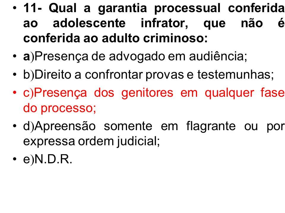 11- Qual a garantia processual conferida ao adolescente infrator, que não é conferida ao adulto criminoso: a ) Presença de advogado em audiência; b )