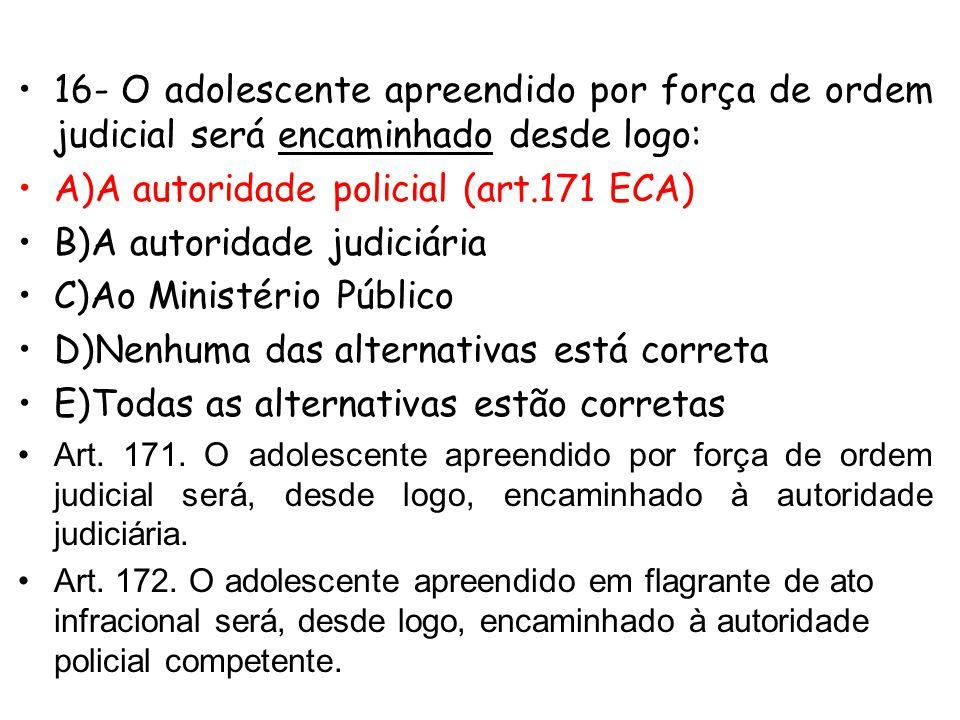 16- O adolescente apreendido por força de ordem judicial será encaminhado desde logo: A)A autoridade policial B)A autoridade judiciária C)Ao Ministéri