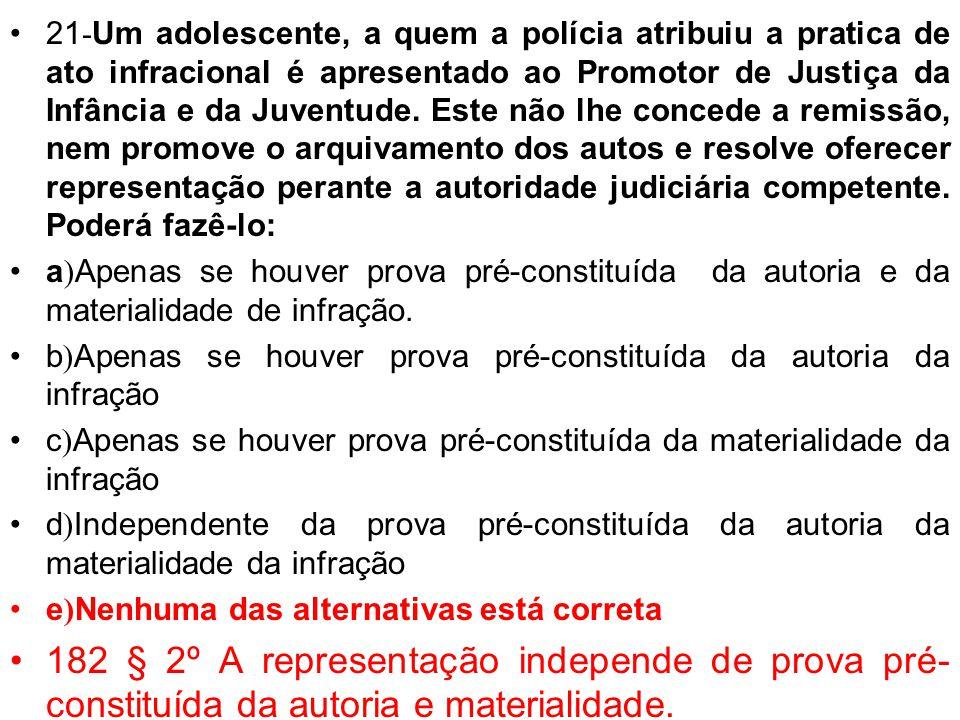 21 - Um adolescente, a quem a polícia atribuiu a pratica de ato infracional é apresentado ao Promotor de Justiça da Infância e da Juventude. Este não