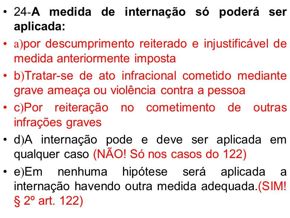 24 - A medida de internação só poderá ser aplicada: a) por descumprimento reiterado em justificável de medida anteriormente imposta b ) Trata-se de at