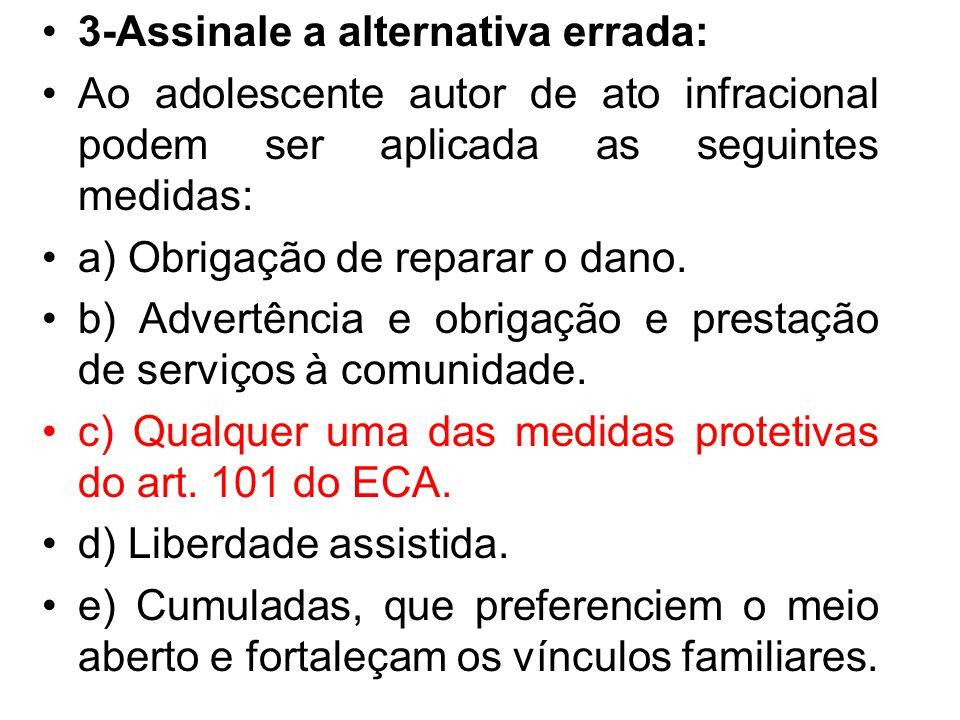 3-Assinale a alternativa errada: Ao adolescente autor de ato infracional podem ser aplicada as seguintes medidas: a) Obrigação de reparar o dano. b) A