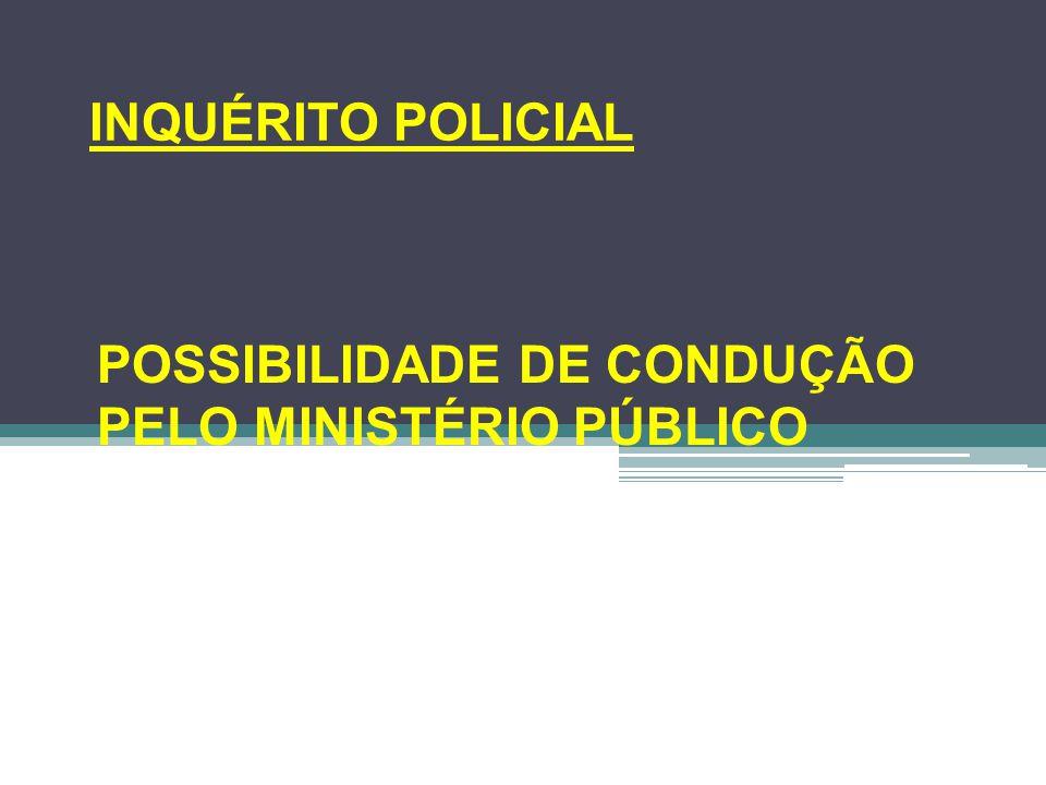 INQUÉRITO POLICIAL POSSIBILIDADE DE CONDUÇÃO PELO MINISTÉRIO PÚBLICO
