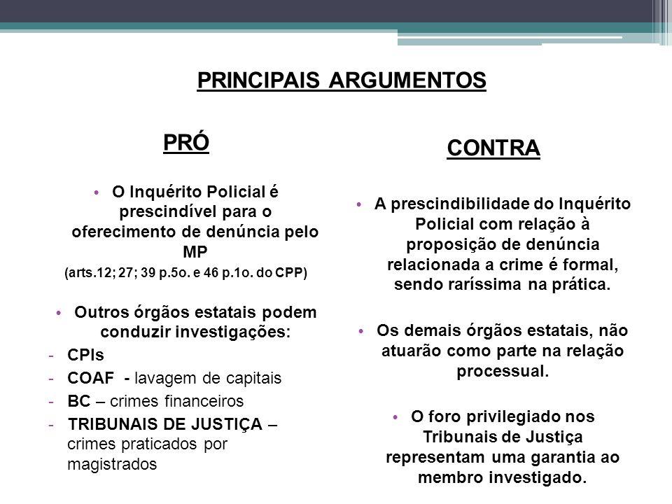 PRINCIPAIS ARGUMENTOS PRÓ O Inquérito Policial é prescindível para o oferecimento de denúncia pelo MP (arts.12; 27; 39 p.5o. e 46 p.1o. do CPP) Outros