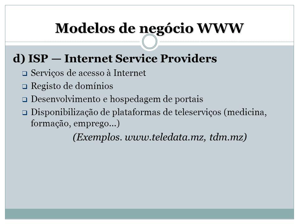 Modelos de negócio WWW d) ISP — Internet Service Providers  Serviços de acesso à Internet  Registo de domínios  Desenvolvimento e hospedagem de por